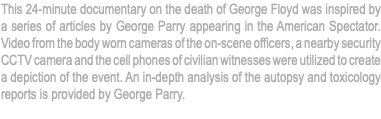 This 24-minute documentary on the death of George Floyd was inspired by a series of articles by George Parry appearing in the American Spectator. Video from the body worn cameras of the on-scene officers, a nearby security CCTV camera and the cell phones of civilian witnesses were utilized to create a depiction of the event. An in-depth analysis of the autopsy and toxicology reports is provided by George Parry.